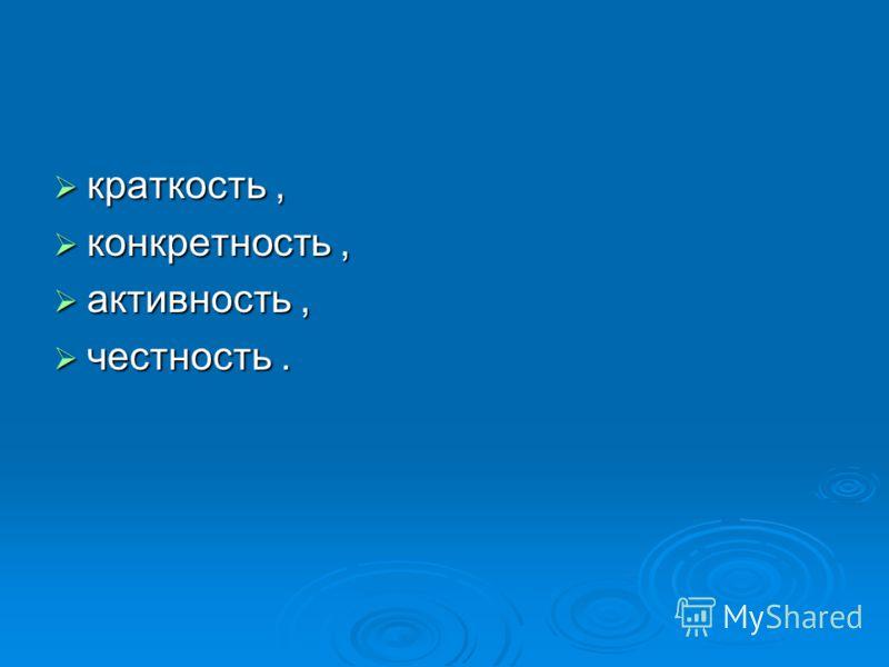 краткость, краткость, конкретность, конкретность, активность, активность, честность. честность.