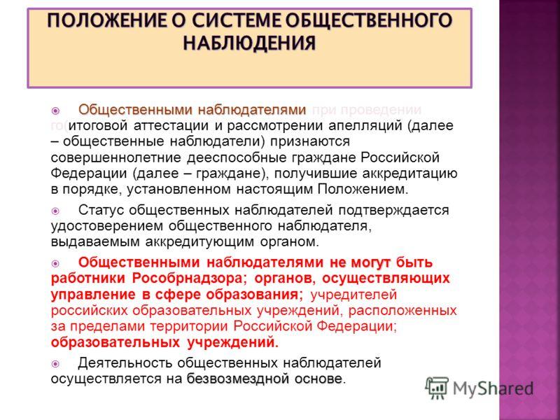 Общественными наблюдателями Общественными наблюдателями при проведении го(итоговой аттестации и рассмотрении апелляций (далее – общественные наблюдатели) признаются совершеннолетние дееспособные граждане Российской Федерации (далее – граждане), получ