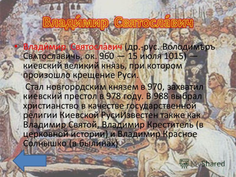 Влади́мир Святосла́вич (др.-рус. Володимѣръ Свѧтославичь, ок. 960 15 июля 1015) киевский великий князь, при котором произошло крещение Руси. Стал новгородским князем в 970, захватил киевский престол в 978 году. В 988 выбрал христианство в качестве го