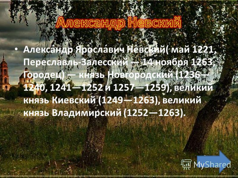 Алекса́ндр Яросла́вич Не́вский( май 1221, Переславль-Залесский 14 ноября 1263, Городец) князь Новгородский (1236 1240, 12411252 и 12571259), великий князь Киевский (12491263), великий князь Владимирский (12521263).