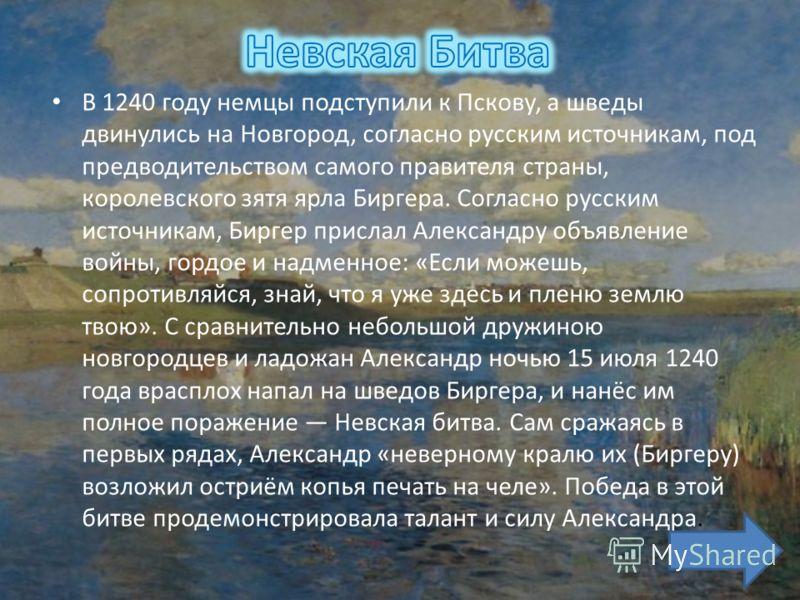 В 1240 году немцы подступили к Пскову, а шведы двинулись на Новгород, согласно русским источникам, под предводительством самого правителя страны, королевского зятя ярла Биргера. Согласно русским источникам, Биргер прислал Александру объявление войны,