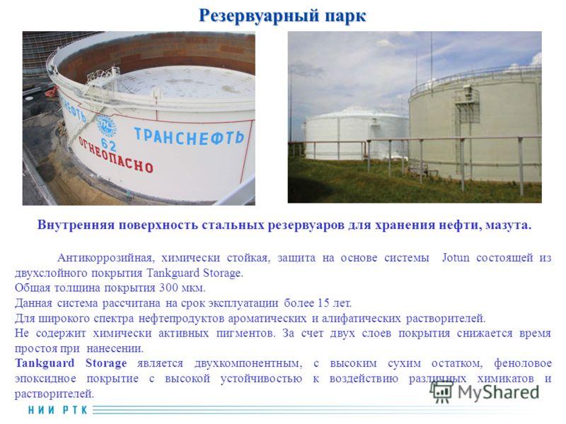 Резервуарный парк Внутренняя поверхность стальных резервуаров для хранения нефти, мазута. Антикоррозийная, химически стойкая, защита на основе системы Jotun состоящей из двухслойного покрытия Tankguard Storage. Общая толщина покрытия 300 мкм. Данная