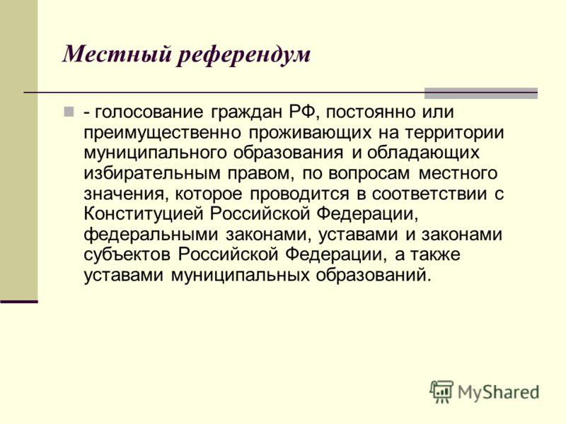Местный референдум - голосование граждан РФ, постоянно или преимущественно проживающих на территории муниципального образования и обладающих избирательным правом, по вопросам местного значения, которое проводится в соответствии с Конституцией Российс
