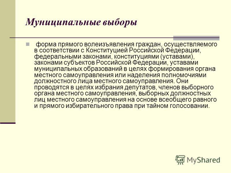 Муниципальные выборы форма прямого волеизъявления граждан, осуществляемого в соответствии с Конституцией Российской Федерации, федеральными законами, конституциями (уставами), законами субъектов Российской Федерации, уставами муниципальных образовани