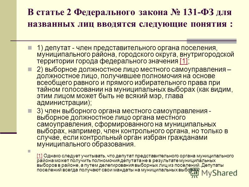 В статье 2 Федерального закона 131-ФЗ для названных лиц вводятся следующие понятия : 1) депутат - член представительного органа поселения, муниципального района, городского округа, внутригородской территории города федерального значения [1];[1] 2) вы