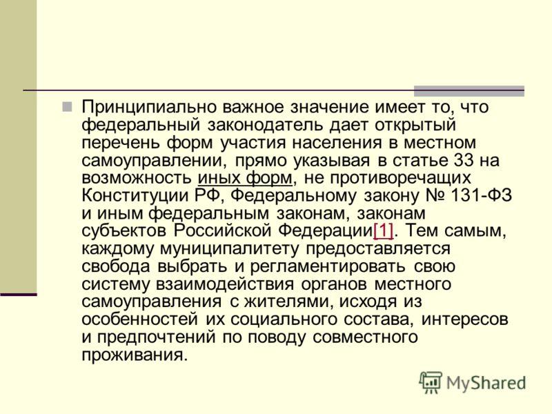 Принципиально важное значение имеет то, что федеральный законодатель дает открытый перечень форм участия населения в местном самоуправлении, прямо указывая в статье 33 на возможность иных форм, не противоречащих Конституции РФ, Федеральному закону 13
