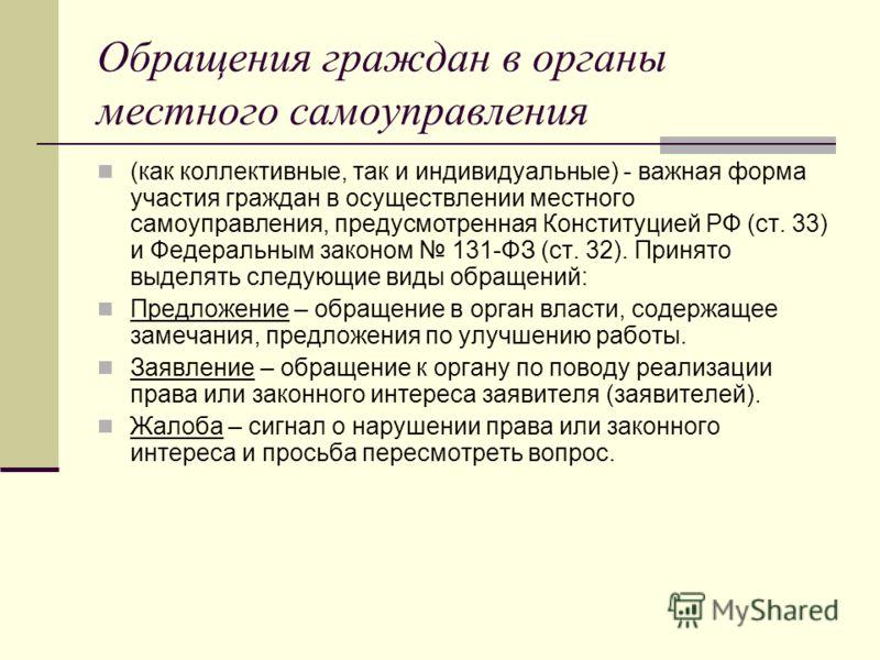 Обращения граждан в органы местного самоуправления (как коллективные, так и индивидуальные) - важная форма участия граждан в осуществлении местного самоуправления, предусмотренная Конституцией РФ (ст. 33) и Федеральным законом 131-ФЗ (ст. 32). Принят