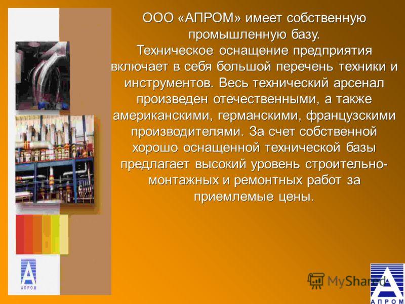 ООО «АПРОМ» имеет собственную промышленную базу. Техническое оснащение предприятия включает в себя большой перечень техники и инструментов. Весь технический арсенал произведен отечественными, а также американскими, германскими, французскими производи