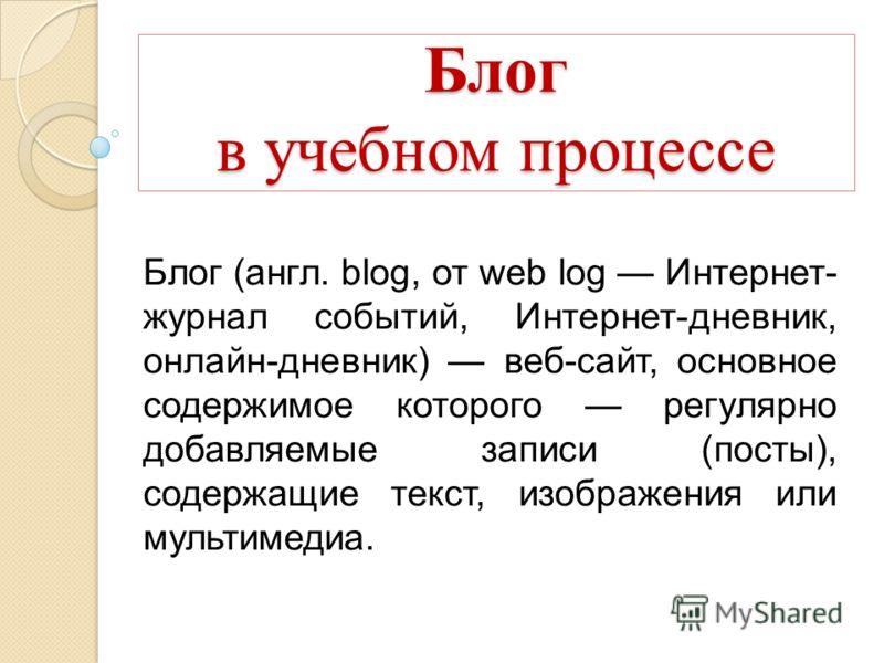 Блог в учебном процессе Блог (англ. blog, от web log Интернет- журнал событий, Интернет-дневник, онлайн-дневник) веб-сайт, основное содержимое которого регулярно добавляемые записи (посты), содержащие текст, изображения или мультимедиа.