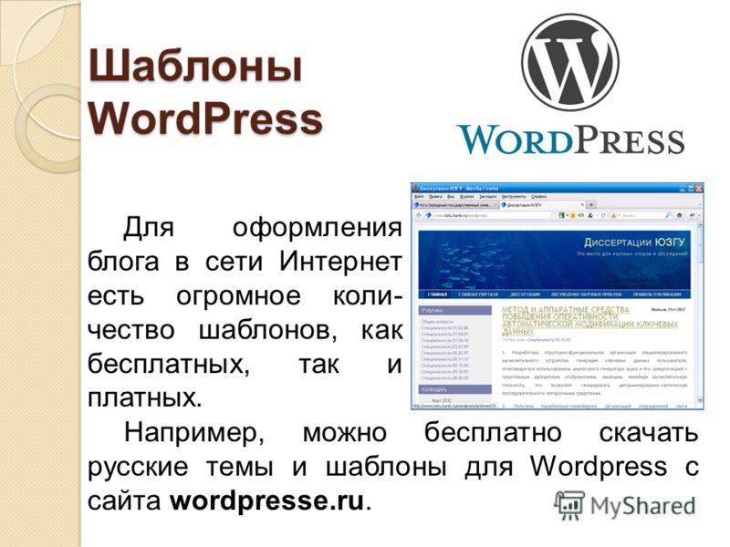 Шаблоны WordPress Для оформления блога в сети Интернет есть огромное коли- чество шаблонов, как бесплатных, так и платных. Например, можно бесплатно скачать русские темы и шаблоны для Wordpress с сайта wordpresse.ru.