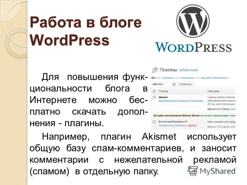 Работа в блоге WordPress Для повышения функ- циональности блога в Интернете можно бес- платно скачать допол- нения - плагины. Например, плагин Akismet использует общую базу спам-комментариев, и заносит комментарии с нежелательной рекламой (спамом) в