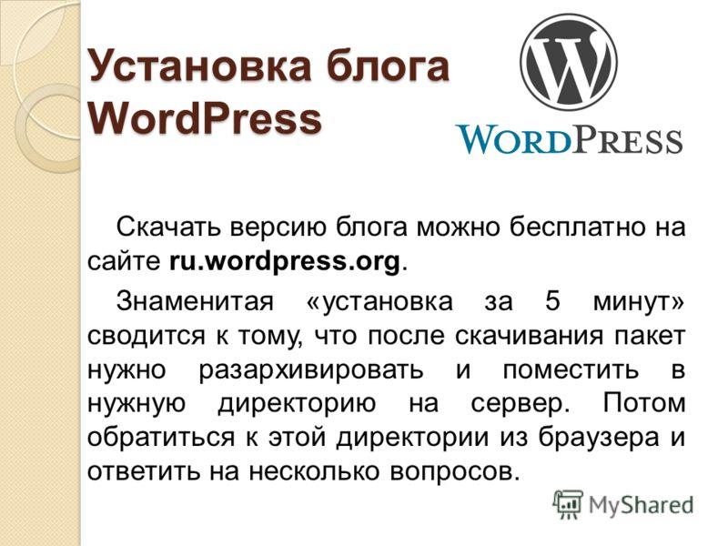 Установка блога WordPress Скачать версию блога можно бесплатно на сайте ru.wordpress.org. Знаменитая «установка за 5 минут» сводится к тому, что после скачивания пакет нужно разархивировать и поместить в нужную директорию на сервер. Потом обратиться