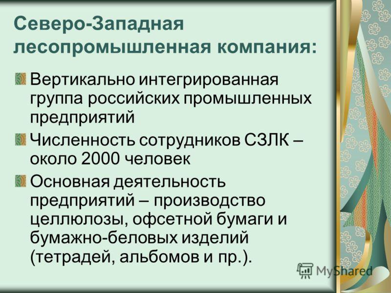Северо-Западная лесопромышленная компания: Вертикально интегрированная группа российских промышленных предприятий Численность сотрудников СЗЛК – около 2000 человек Основная деятельность предприятий – производство целлюлозы, офсетной бумаги и бумажно-