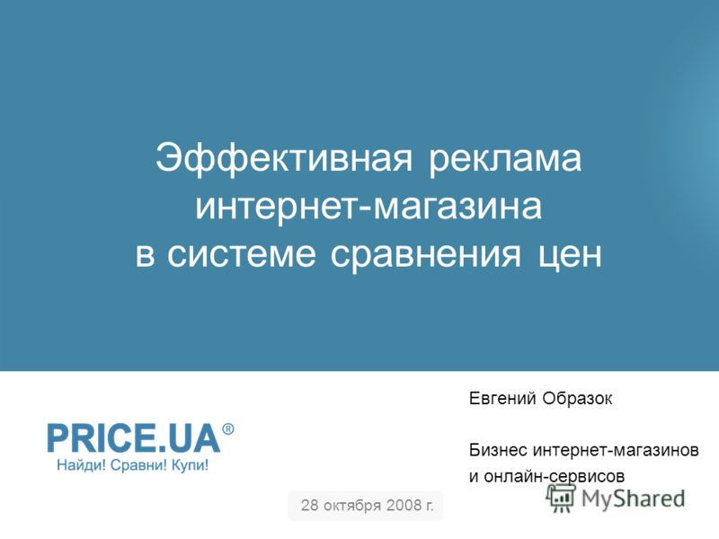 Евгений Образок Бизнес интернет-магазинов и онлайн-сервисов 28 октября 2008 г. Эффективная реклама интернет-магазина в системе сравнения цен