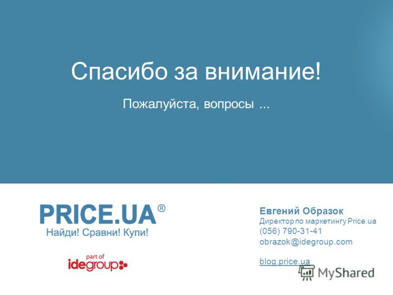 Спасибо за внимание! Евгений Образок Директор по маркетингу Price.ua (056) 790-31-41 obrazok@idegroup.com Пожалуйста, вопросы... blog.price.ua