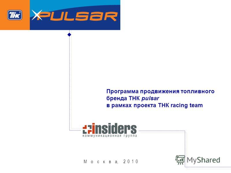 М о с к в а, 2 0 1 0 Программа продвижения топливного бренда ТНК pulsar в рамках проекта ТНК racing team