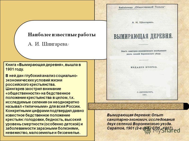 Наиболее известные работы А. И. Шингарева : Книга «Вымирающая деревня», вышла в 1901 году. В ней дан глубокий анализ социально- экономических условий жизни российского крестьянства. Шингарев заострил внимание «общественности» на бедственное положение