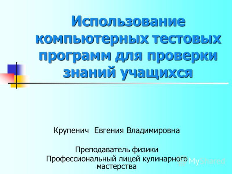 Использование компьютерных тестовых программ для проверки знаний учащихся Крупенич Евгения Владимировна Преподаватель физики Профессиональный лицей кулинарного мастерства