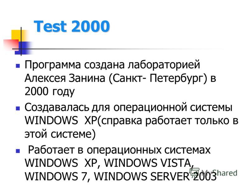 Test 2000 Программа создана лабораторией Алексея Занина (Санкт- Петербург) в 2000 году Создавалась для операционной системы WINDOWS XP(справка работает только в этой системе) Работает в операционных системах WINDOWS XP, WINDOWS VISTA, WINDOWS 7, WIND