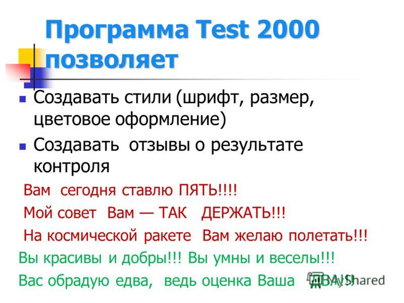 Программа Test 2000 позволяет Создавать стили (шрифт, размер, цветовое оформление) Создавать отзывы о результате контроля Вам сегодня ставлю ПЯТЬ!!!! Мой совет Вам ТАК ДЕРЖАТЬ!!! На космической ракете Вам желаю полетать!!! Вы красивы и добры!!! Вы ум