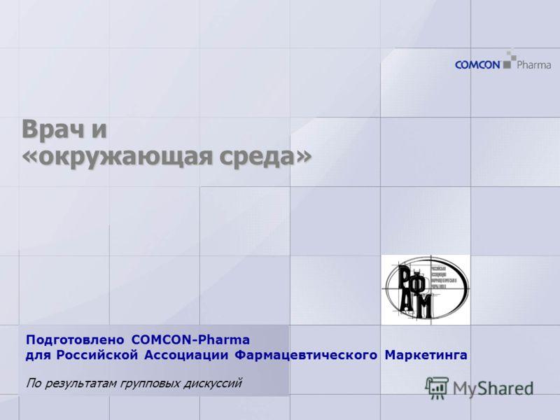 Врач и «окружающая среда» По результатам групповых дискуссий Подготовлено COMCON-Pharma для Российской Ассоциации Фармацевтического Маркетинга