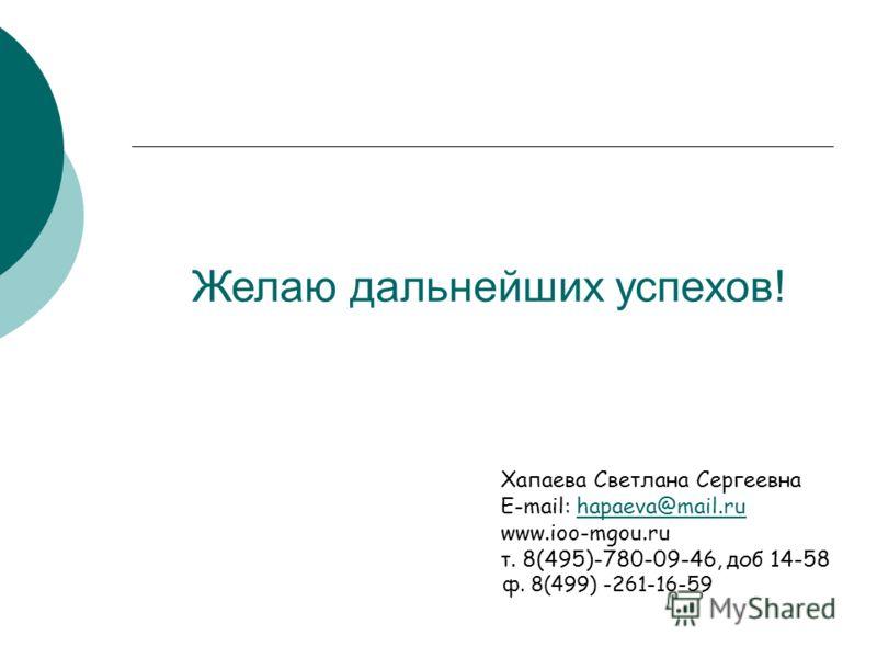Хапаева Светлана Сергеевна E-mail: hapaeva@mail.ruhapaeva@mail.ru www.ioo-mgou.ru т. 8(495)-780-09-46, доб 14-58 ф. 8(499) -261-16-59 Желаю дальнейших успехов!