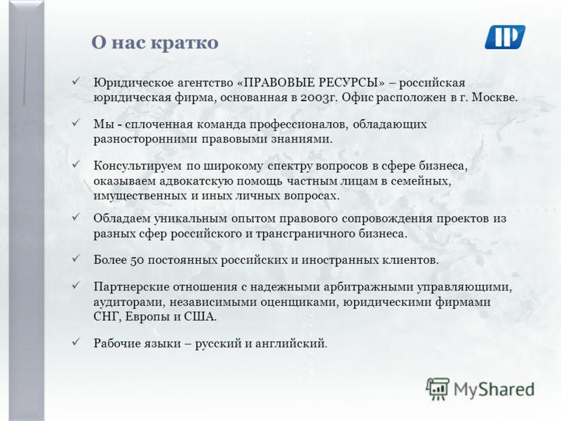 О нас кратко Юридическое агентство «ПРАВОВЫЕ РЕСУРСЫ» – российская юридическая фирма, основанная в 2003г. Офис расположен в г. Москве. Мы - сплоченная команда профессионалов, обладающих разносторонними правовыми знаниями. Консультируем по широкому сп