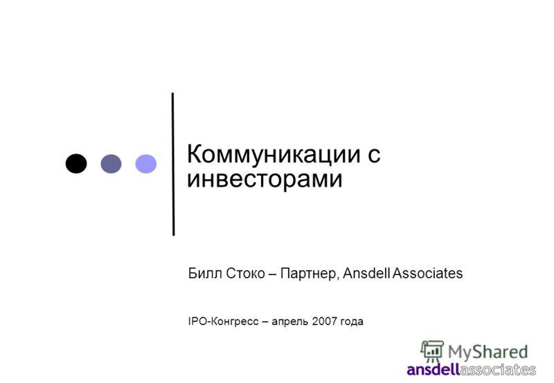 Коммуникации с инвесторами Билл Стоко – Партнер, Ansdell Associates IPO-Конгресс – апрель 2007 года