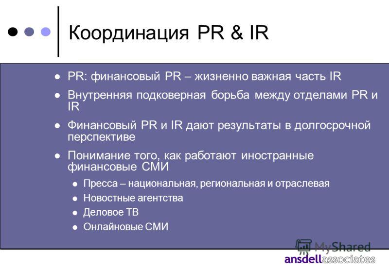 Координация PR & IR PR: финансовый PR – жизненно важная часть IR Внутренняя подковерная борьба между отделами PR и IR Финансовый PR и IR дают результаты в долгосрочной перспективе Понимание того, как работают иностранные финансовые СМИ Пресса – нацио