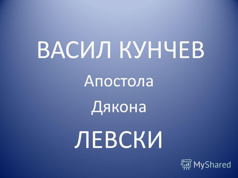 ВАСИЛ КУНЧЕВ Апостола Дякона ЛЕВСКИ