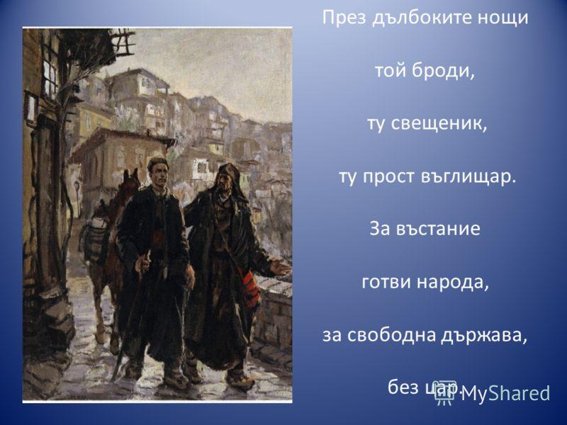 През дълбоките нощи той броди, ту свещеник, ту прост въглищар. За въстание готви народа, за свободна държава, без цар.