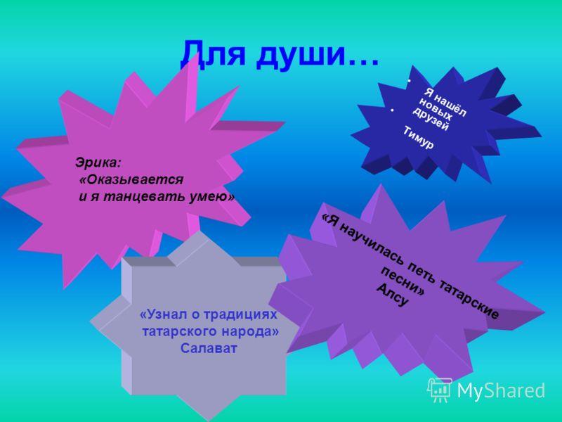 Для души… Я нашёл новых друзей Тимур Эрика: «Оказывается и я танцевать умею» «Узнал о традициях татарского народа» Салават «Я научилась петь татарские песни» Алсу