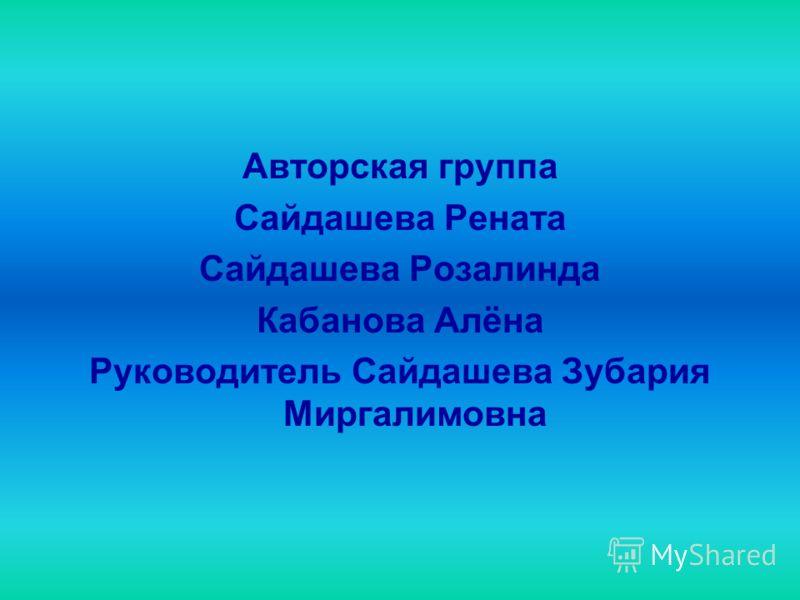 Авторская группа Сайдашева Рената Сайдашева Розалинда Кабанова Алёна Руководитель Сайдашева Зубария Миргалимовна