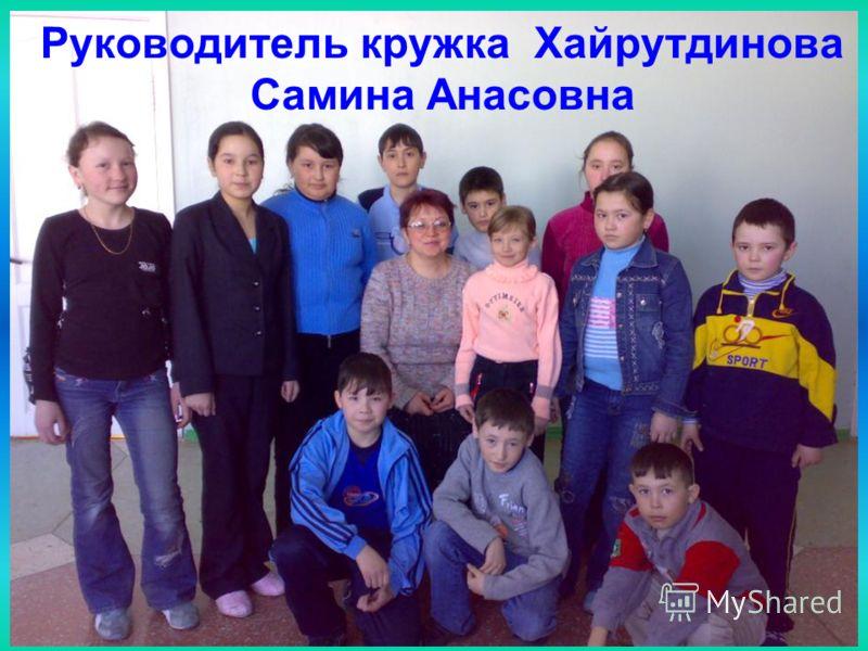 Руководитель кружка Хайрутдинова Самина Анасовна