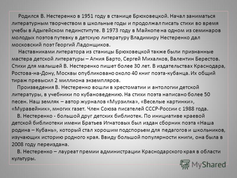 Родился В. Нестеренко в 1951 году в станице Брюховецкой. Начал заниматься литературным творчеством в школьные годы и продолжал писать стихи во время учебы в Адыгейском пединституте. В 1973 году в Майкопе на одном из семинаров молодых поэтов путевку в