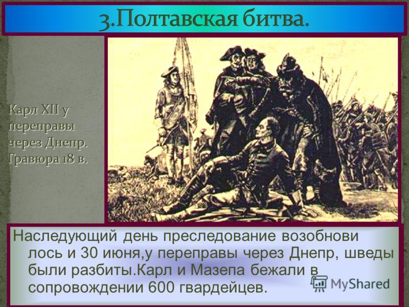 Русские не стали сразу преследовать соперни- ка.Вечером после битвы Петр устроил пир где в качестве почетных гостей присутство-вали «шведы-учителя». Наследующий день преследование возобнови лось и 30 июня,у переправы через Днепр, шведы были разбиты.К