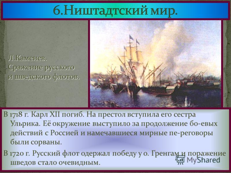 В 1718 г. Карл XII погиб. На престол вступила его сестра Ульрика. Её окружение выступило за продолжение бо-евых действий с Россией и намечавшиеся мирные пе-реговоры были сорваны. В 1720 г. Русский флот одержал победу у о. Гренгам и поражение шведов с