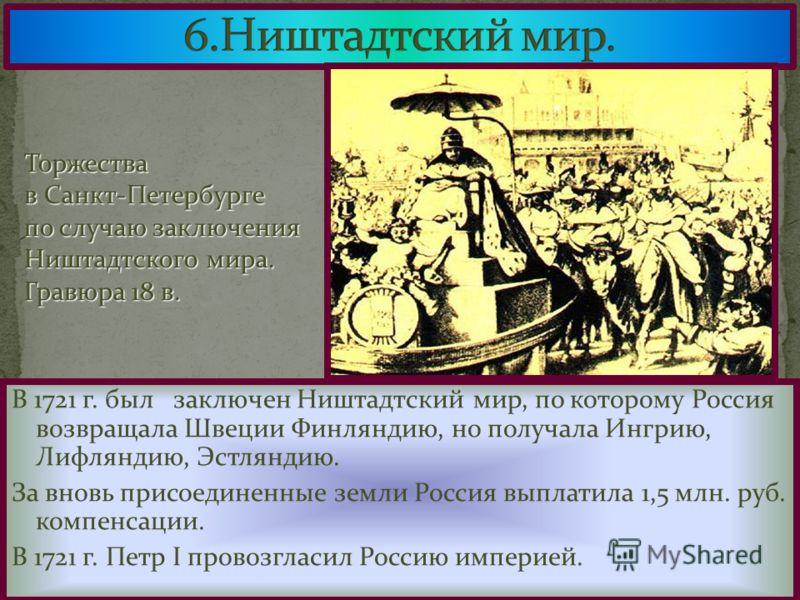 В 1721 г. был заключен Ништадтский мир, по которому Россия возвращала Швеции Финляндию, но получала Ингрию, Лифляндию, Эстляндию. За вновь присоединенные земли Россия выплатила 1,5 млн. руб. компенсации. В 1721 г. Петр I провозгласил Россию империей.