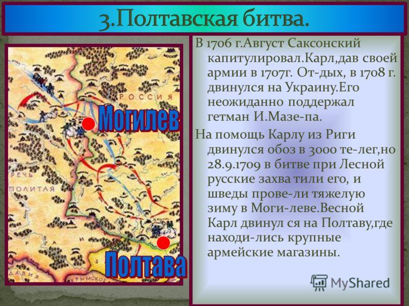 В 1706 г.Август Саксонский капитулировал.Карл,дав своей армии в 1707г. От-дых, в 1708 г. двинулся на Украину.Его неожиданно поддержал гетман И.Мазе-па. На помощь Карлу из Риги двинулся обоз в 3000 те-лег,но 28.9.1709 в битве при Лесной русские захва