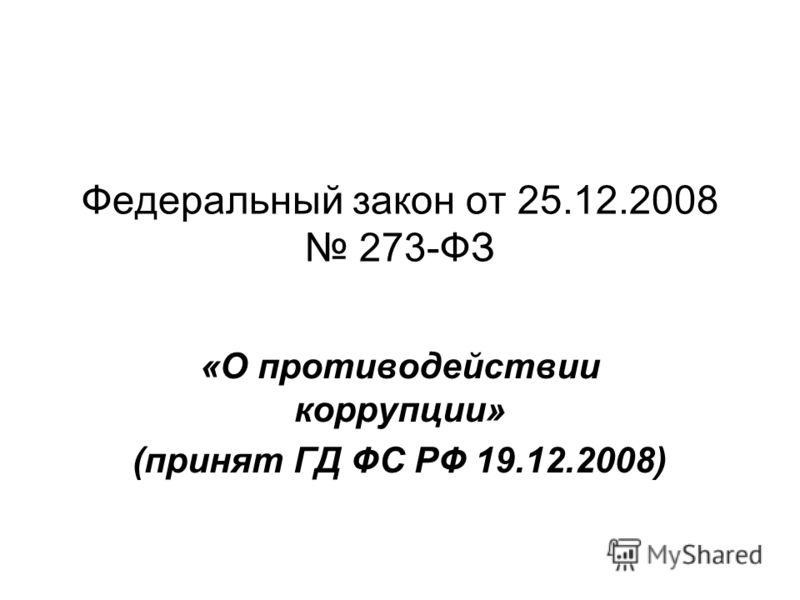 Федеральный закон от 25.12.2008 273-ФЗ «О противодействии коррупции» (принят ГД ФС РФ 19.12.2008)