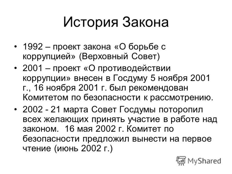 История Закона 1992 – проект закона «О борьбе с коррупцией» (Верховный Совет) 2001 – проект «О противодействии коррупции» внесен в Госдуму 5 ноября 2001 г., 16 ноября 2001 г. был рекомендован Комитетом по безопасности к рассмотрению. 2002 - 21 марта