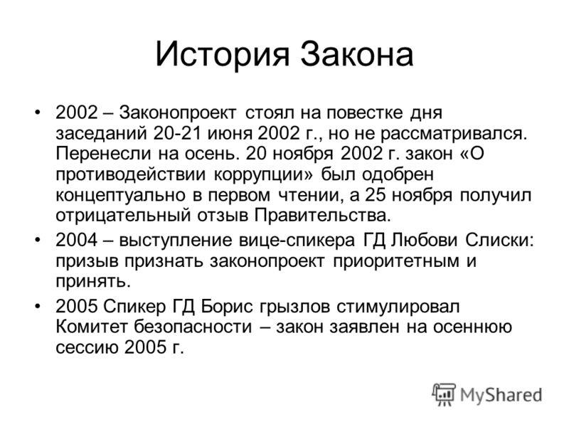 История Закона 2002 – Законопроект стоял на повестке дня заседаний 20-21 июня 2002 г., но не рассматривался. Перенесли на осень. 20 ноября 2002 г. закон «О противодействии коррупции» был одобрен концептуально в первом чтении, а 25 ноября получил отри