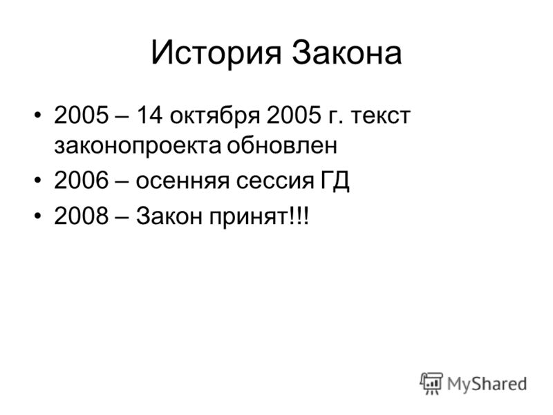 История Закона 2005 – 14 октября 2005 г. текст законопроекта обновлен 2006 – осенняя сессия ГД 2008 – Закон принят!!!