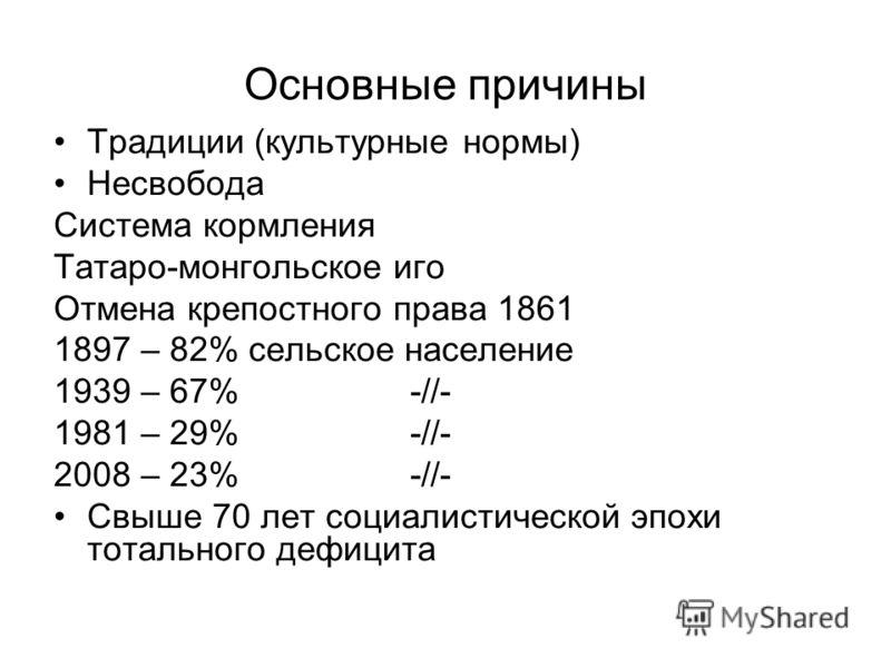 Основные причины Традиции (культурные нормы) Несвобода Система кормления Татаро-монгольское иго Отмена крепостного права 1861 1897 – 82% сельское население 1939 – 67% -//- 1981 – 29%-//- 2008 – 23%-//- Свыше 70 лет социалистической эпохи тотального д
