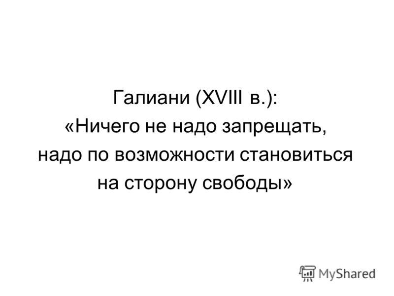 Галиани (XVIII в.): «Ничего не надо запрещать, надо по возможности становиться на сторону свободы»