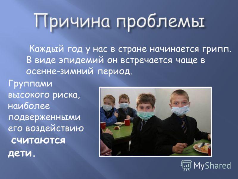 Каждый год у нас в стране начинается грипп. В виде эпидемий он встречается чаще в осенне-зимний период. Группами высокого риска, наиболее подверженными его воздействию считаются дети.