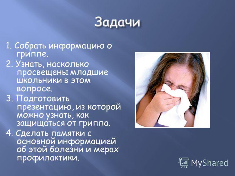1. Собрать информацию о гриппе. 2. Узнать, насколько просвещены младшие школьники в этом вопросе. 3. Подготовить презентацию, из которой можно узнать, как защищаться от гриппа. 4. Сделать памятки с основной информацией об этой болезни и мерах профила