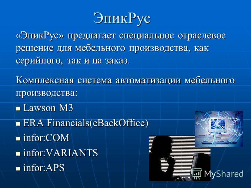 ЭпикРус «ЭпикРус» предлагает специальное отраслевое решение для мебельного производства, как серийного, так и на заказ. Комплексная система автоматизации мебельного производства: Lawson M3 Lawson M3 ERA Financials(eBackOffice) ERA Financials(eBackOff