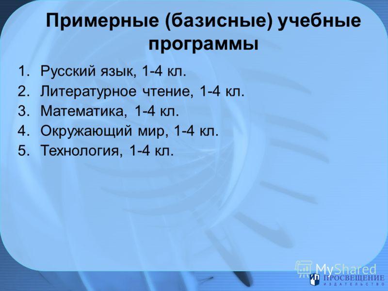 Примерные (базисные) учебные программы 1.Русский язык, 1-4 кл. 2.Литературное чтение, 1-4 кл. 3.Математика, 1-4 кл. 4.Окружающий мир, 1-4 кл. 5.Технология, 1-4 кл.