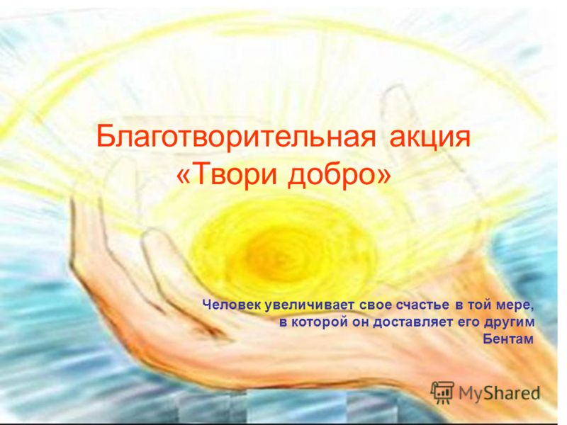 Благотворительная акция «Твори добро» Человек увеличивает свое счастье в той мере, в которой он доставляет его другим Бентам